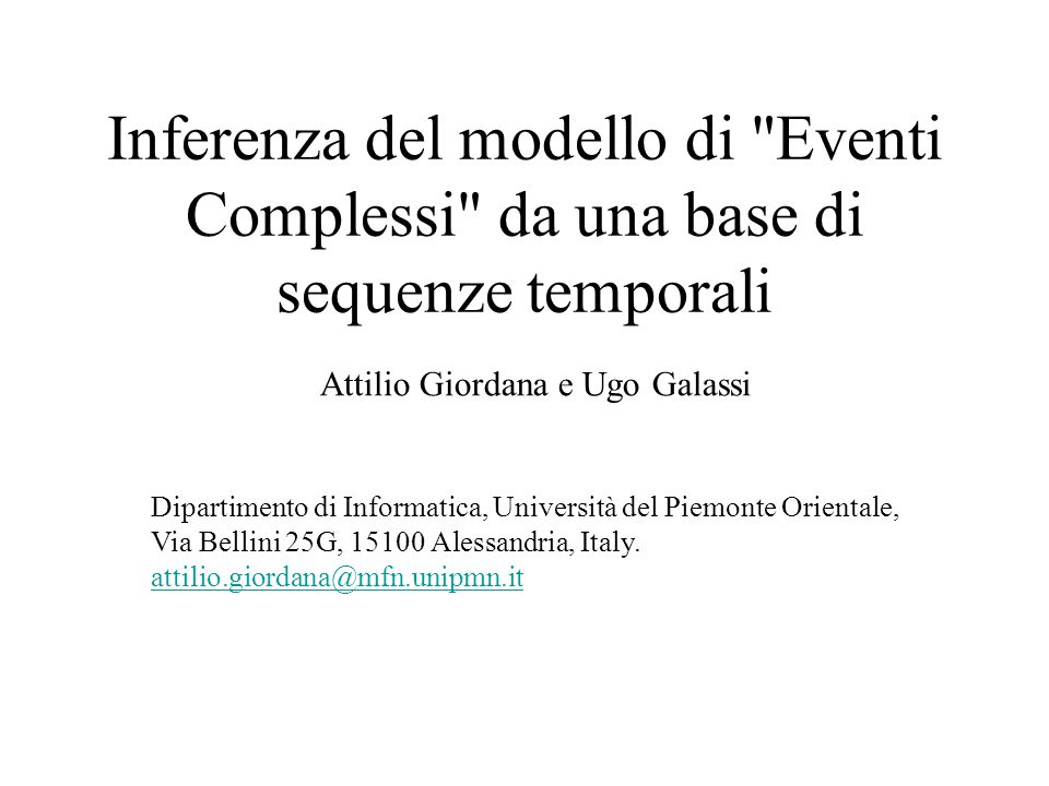 Inferenza del modello di Eventi Complessi da una base di sequenze temporali Attilio Giordana e Ugo Galassi Dipartimento di Informatica, Università del Piemonte Orientale, Via Bellini 25G, 15100 Alessandria, Italy.
