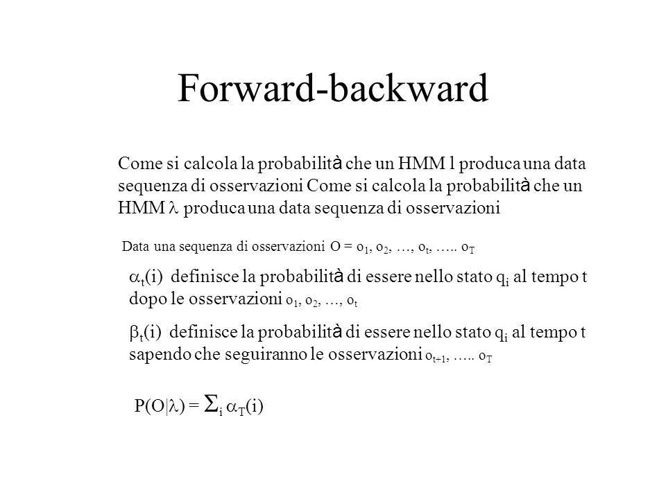Forward-backward Come si calcola la probabilit à che un HMM l produca una data sequenza di osservazioni Come si calcola la probabilit à che un HMM pro