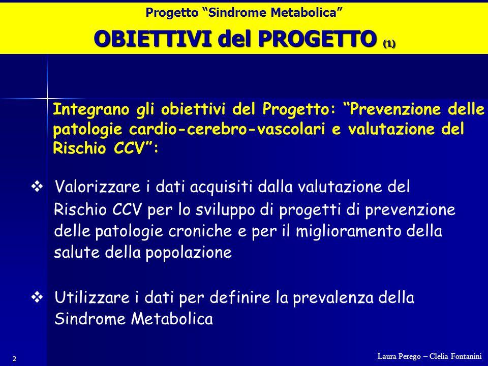 2 Progetto Sindrome Metabolica Integrano gli obiettivi del Progetto: Prevenzione delle patologie cardio-cerebro-vascolari e valutazione del Rischio CCV :  Valorizzare i dati acquisiti dalla valutazione del Rischio CCV per lo sviluppo di progetti di prevenzione delle patologie croniche e per il miglioramento della salute della popolazione  Utilizzare i dati per definire la prevalenza della Sindrome Metabolica Laura Perego – Clelia Fontanini OBIETTIVI del PROGETTO (1)