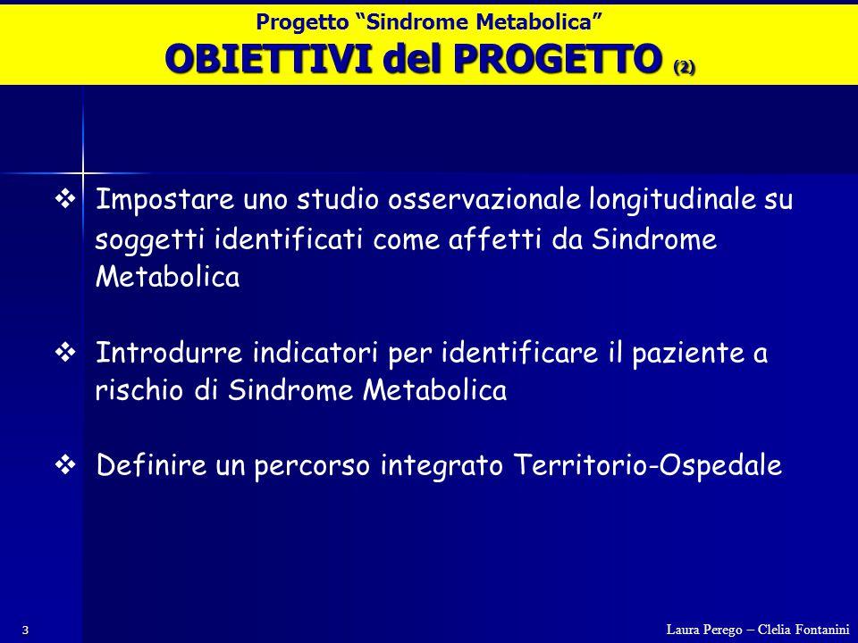 3  Impostare uno studio osservazionale longitudinale su soggetti identificati come affetti da Sindrome Metabolica  Introdurre indicatori per identificare il paziente a rischio di Sindrome Metabolica  Definire un percorso integrato Territorio-Ospedale OBIETTIVI del PROGETTO (2) Laura Perego – Clelia Fontanini Progetto Sindrome Metabolica