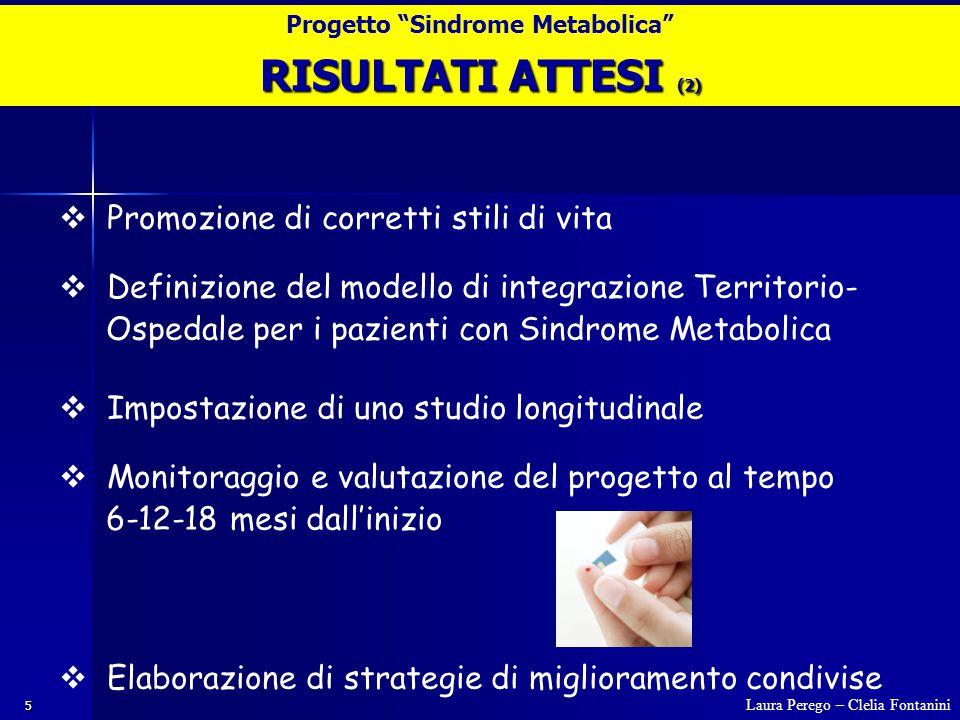 5  Promozione di corretti stili di vita  Definizione del modello di integrazione Territorio- Ospedale per i pazienti con Sindrome Metabolica  Impostazione di uno studio longitudinale  Monitoraggio e valutazione del progetto al tempo 6-12-18 mesi dall'inizio  Elaborazione di strategie di miglioramento condivise RISULTATI ATTESI (2) Laura Perego – Clelia Fontanini Progetto Sindrome Metabolica