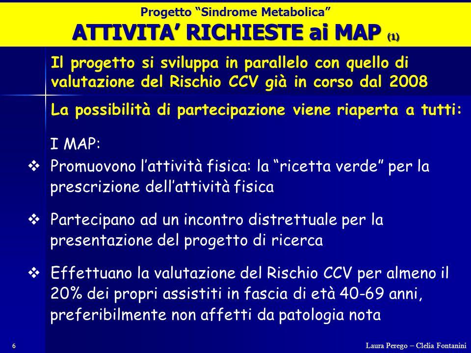 6 I MAP:  Promuovono l'attività fisica: la ricetta verde per la prescrizione dell'attività fisica  Partecipano ad un incontro distrettuale per la presentazione del progetto di ricerca  Effettuano la valutazione del Rischio CCV per almeno il 20% dei propri assistiti in fascia di età 40-69 anni, preferibilmente non affetti da patologia nota ATTIVITA' RICHIESTE ai MAP (1) Il progetto si sviluppa in parallelo con quello di valutazione del Rischio CCV già in corso dal 2008 La possibilità di partecipazione viene riaperta a tutti: Laura Perego – Clelia Fontanini Progetto Sindrome Metabolica