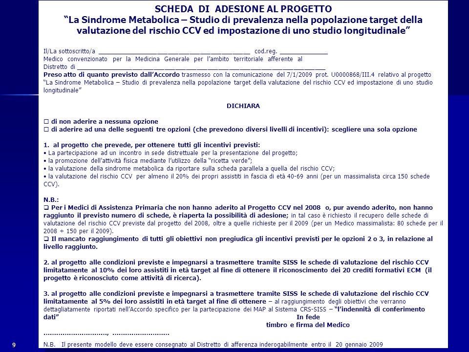 9 SCHEDA DI ADESIONE AL PROGETTO La Sindrome Metabolica – Studio di prevalenza nella popolazione target della valutazione del rischio CCV ed impostazione di uno studio longitudinale Il/La sottoscritto/a ___________________________________________ cod.reg.