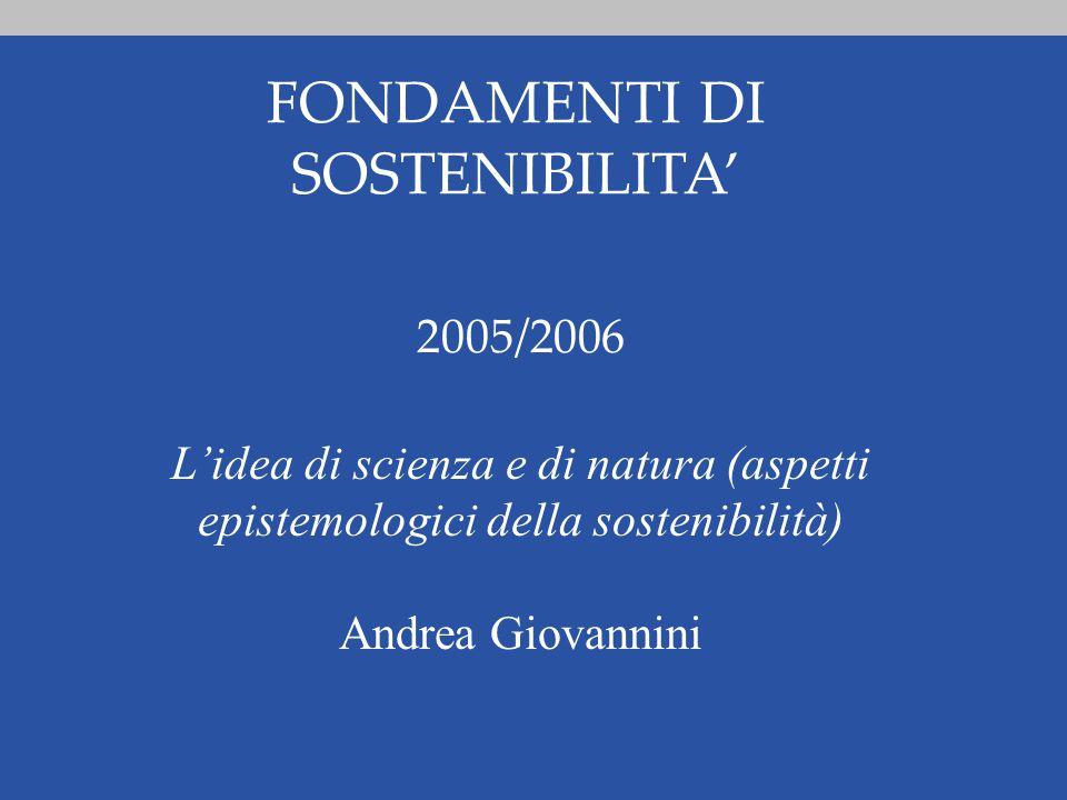FONDAMENTI DI SOSTENIBILITA' 2005/2006 L'idea di scienza e di natura (aspetti epistemologici della sostenibilità) Andrea Giovannini