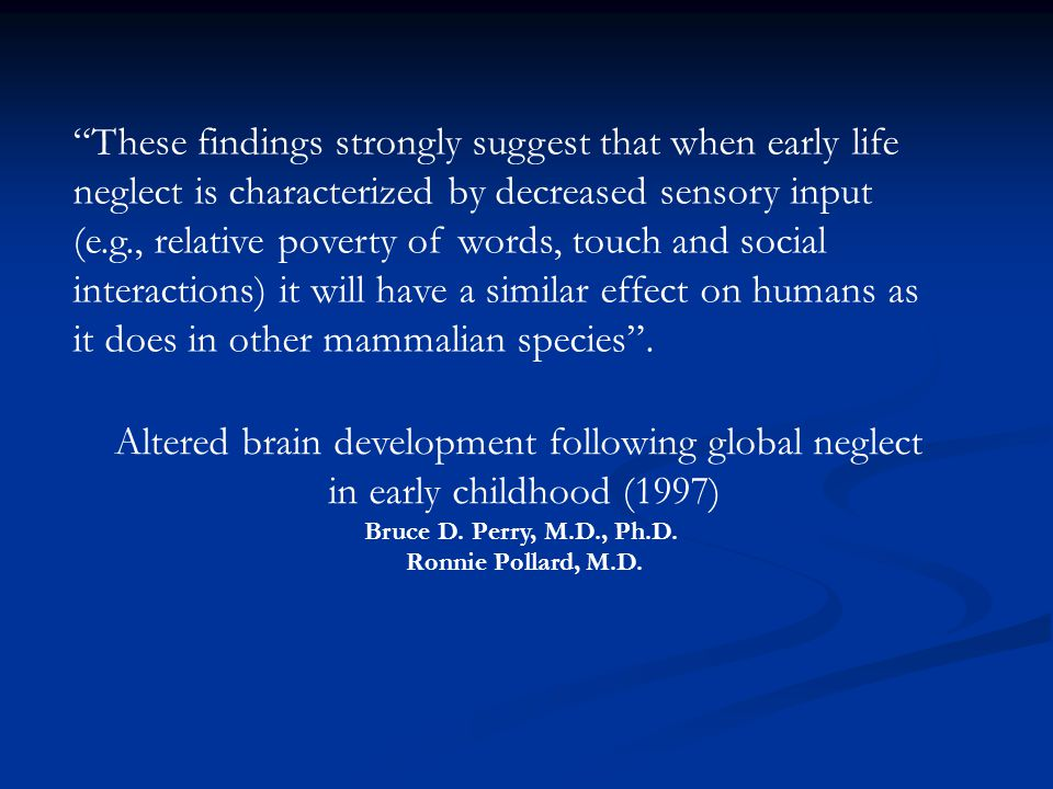 """These findings strongly suggest that when early life neglect is characterized by decreased sensory input (e.g., relative poverty of words, touch and"