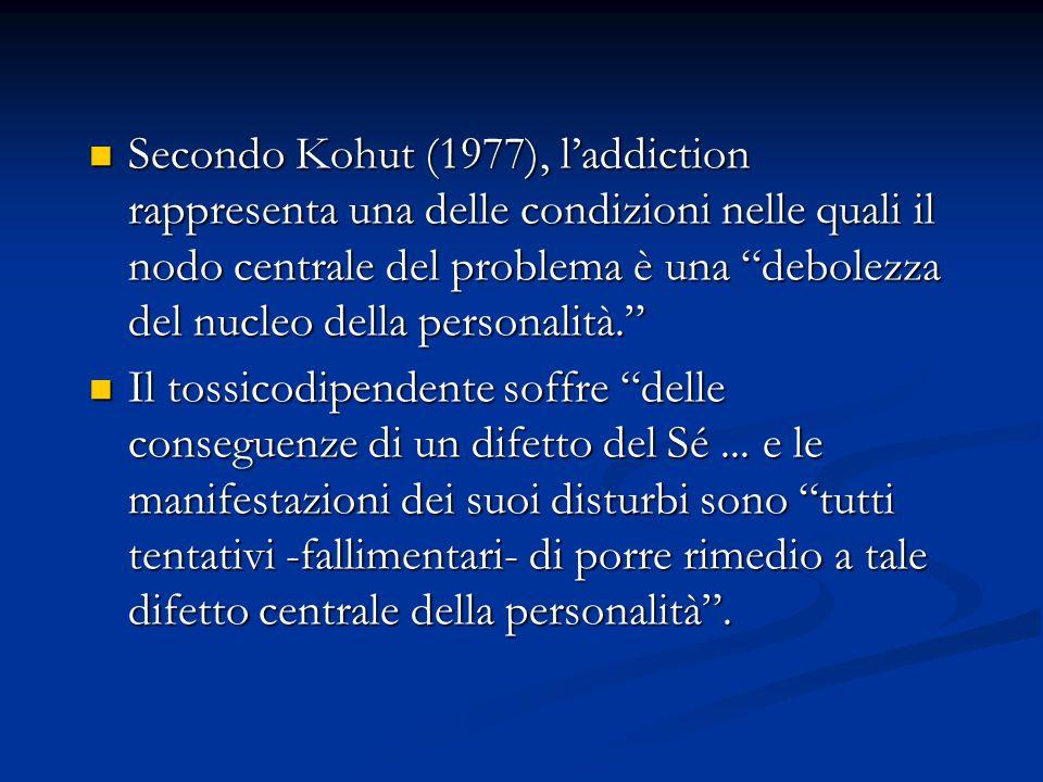Secondo Kohut (1977), l'addiction rappresenta una delle condizioni nelle quali il nodo centrale del problema è una debolezza del nucleo della personalità. Secondo Kohut (1977), l'addiction rappresenta una delle condizioni nelle quali il nodo centrale del problema è una debolezza del nucleo della personalità. Il tossicodipendente soffre delle conseguenze di un difetto del Sé...