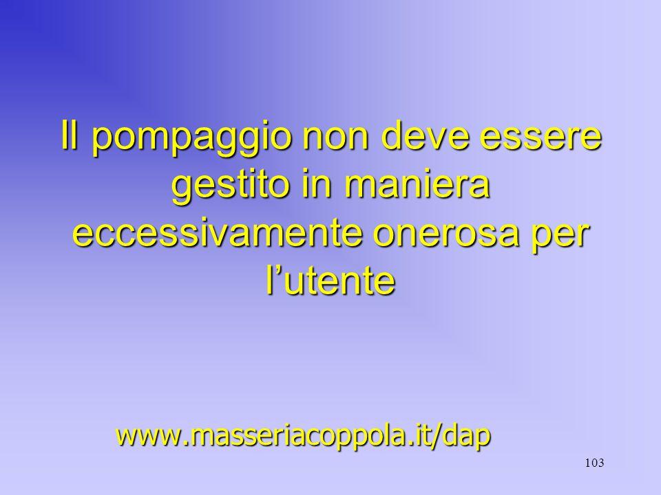 103 Il pompaggio non deve essere gestito in maniera eccessivamente onerosa per l'utente www.masseriacoppola.it/dap