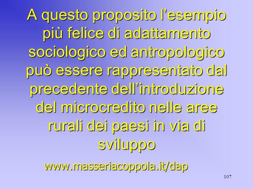 107 A questo proposito l'esempio più felice di adattamento sociologico ed antropologico può essere rappresentato dal precedente dell'introduzione del microcredito nelle aree rurali dei paesi in via di sviluppo www.masseriacoppola.it/dap
