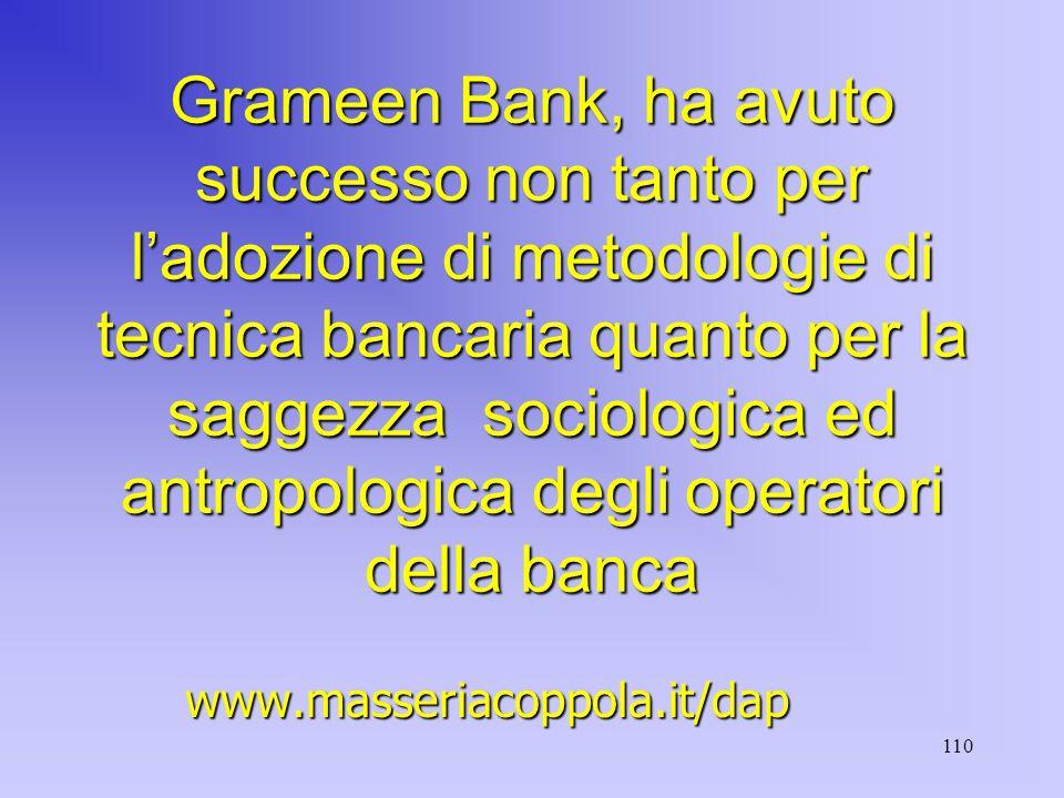 110 Grameen Bank, ha avuto successo non tanto per l'adozione di metodologie di tecnica bancaria quanto per la saggezza sociologica ed antropologica degli operatori della banca www.masseriacoppola.it/dap