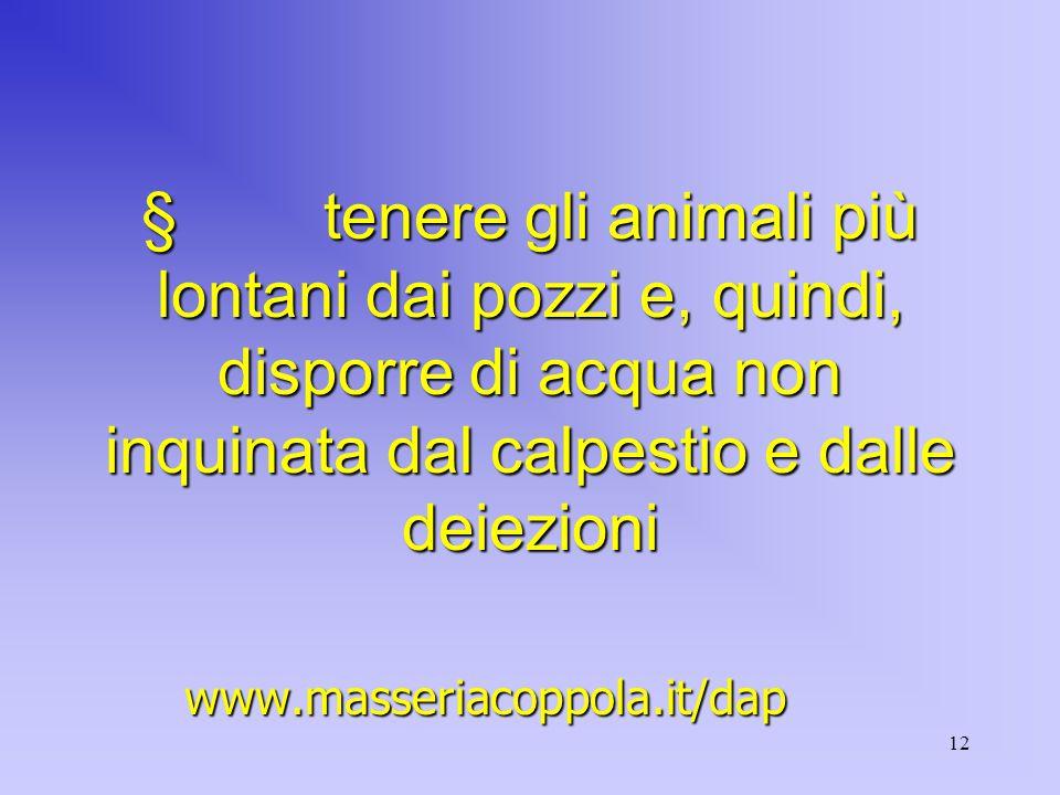 12  tenere gli animali più lontani dai pozzi e, quindi, disporre di acqua non inquinata dal calpestio e dalle deiezioni www.masseriacoppola.it/dap