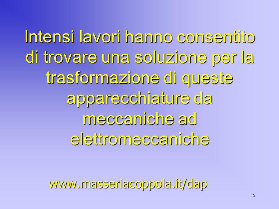 6 Intensi lavori hanno consentito di trovare una soluzione per la trasformazione di queste apparecchiature da meccaniche ad elettromeccaniche www.masseriacoppola.it/dap