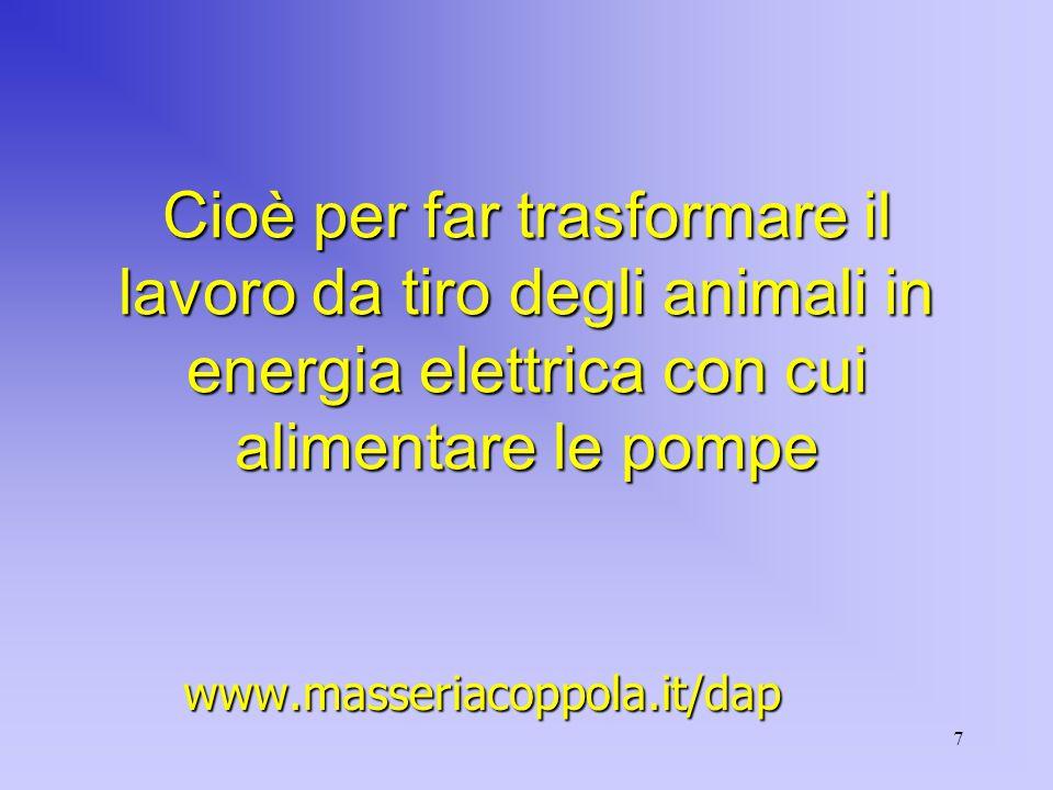 7 Cioè per far trasformare il lavoro da tiro degli animali in energia elettrica con cui alimentare le pompe www.masseriacoppola.it/dap