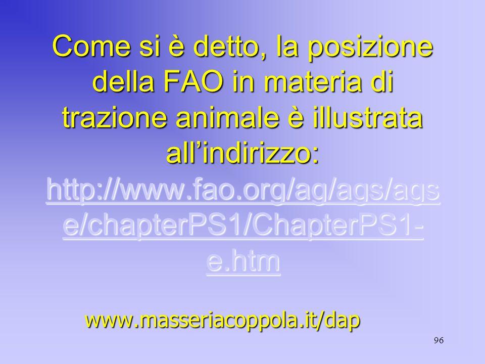 96 Come si è detto, la posizione della FAO in materia di trazione animale è illustrata all'indirizzo: http://www.fao.org/ag/ags/ags e/chapterPS1/ChapterPS1- e.htm http://www.fao.org/ag/ags/ags e/chapterPS1/ChapterPS1- e.htm http://www.fao.org/ag/ags/ags e/chapterPS1/ChapterPS1- e.htmwww.masseriacoppola.it/dap