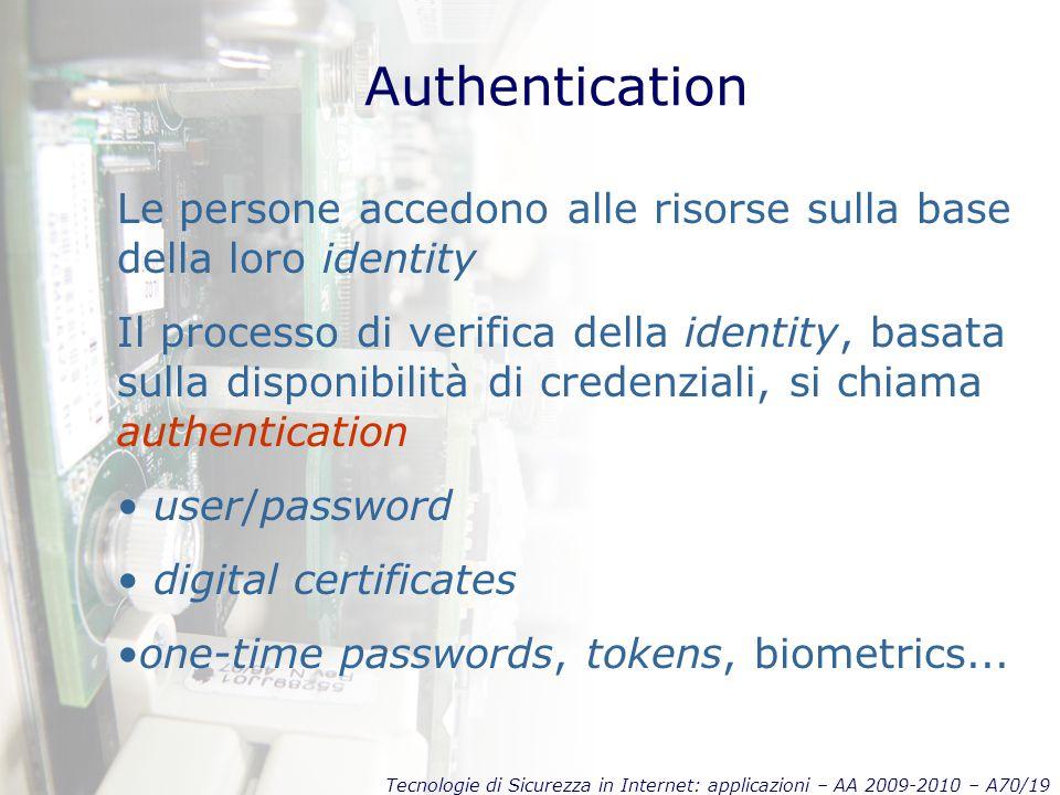 Tecnologie di Sicurezza in Internet: applicazioni – AA 2009-2010 – A70/19 Authentication Le persone accedono alle risorse sulla base della loro identity Il processo di verifica della identity, basata sulla disponibilità di credenziali, si chiama authentication user/password digital certificates one-time passwords, tokens, biometrics...