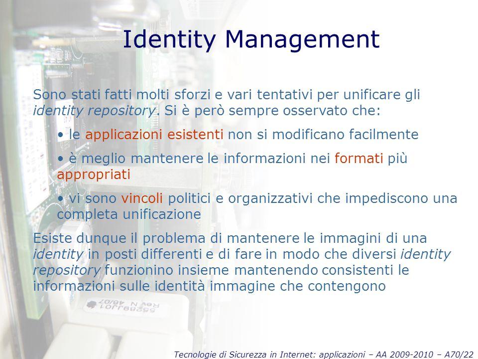 Tecnologie di Sicurezza in Internet: applicazioni – AA 2009-2010 – A70/22 Identity Management Sono stati fatti molti sforzi e vari tentativi per unificare gli identity repository.