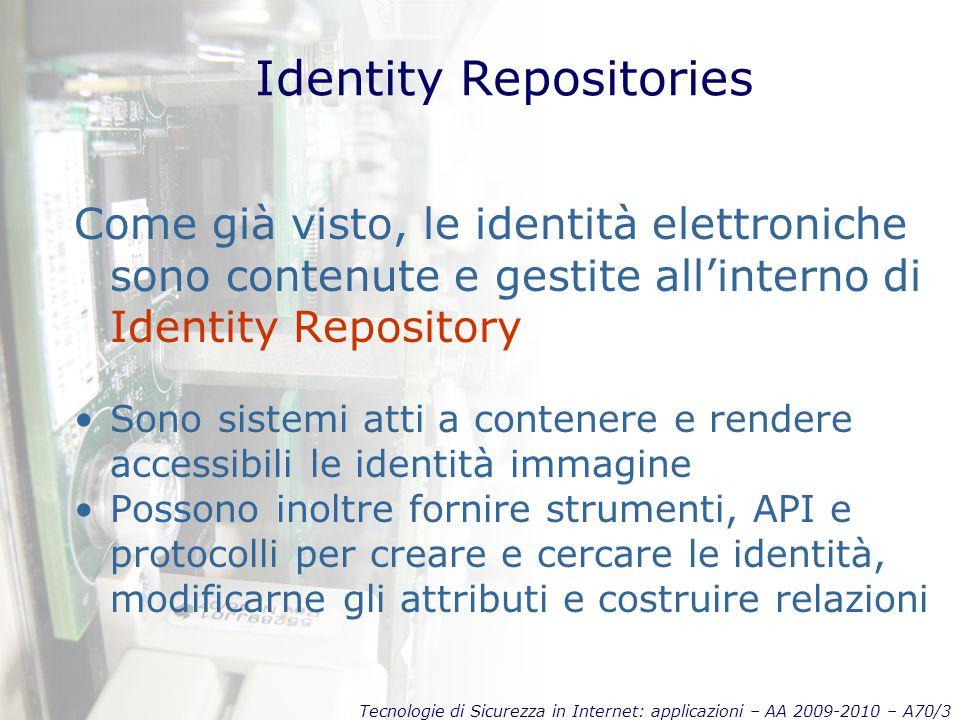 Tecnologie di Sicurezza in Internet: applicazioni – AA 2009-2010 – A70/3 Identity Repositories Come già visto, le identità elettroniche sono contenute e gestite all'interno di Identity Repository Sono sistemi atti a contenere e rendere accessibili le identità immagine Possono inoltre fornire strumenti, API e protocolli per creare e cercare le identità, modificarne gli attributi e costruire relazioni