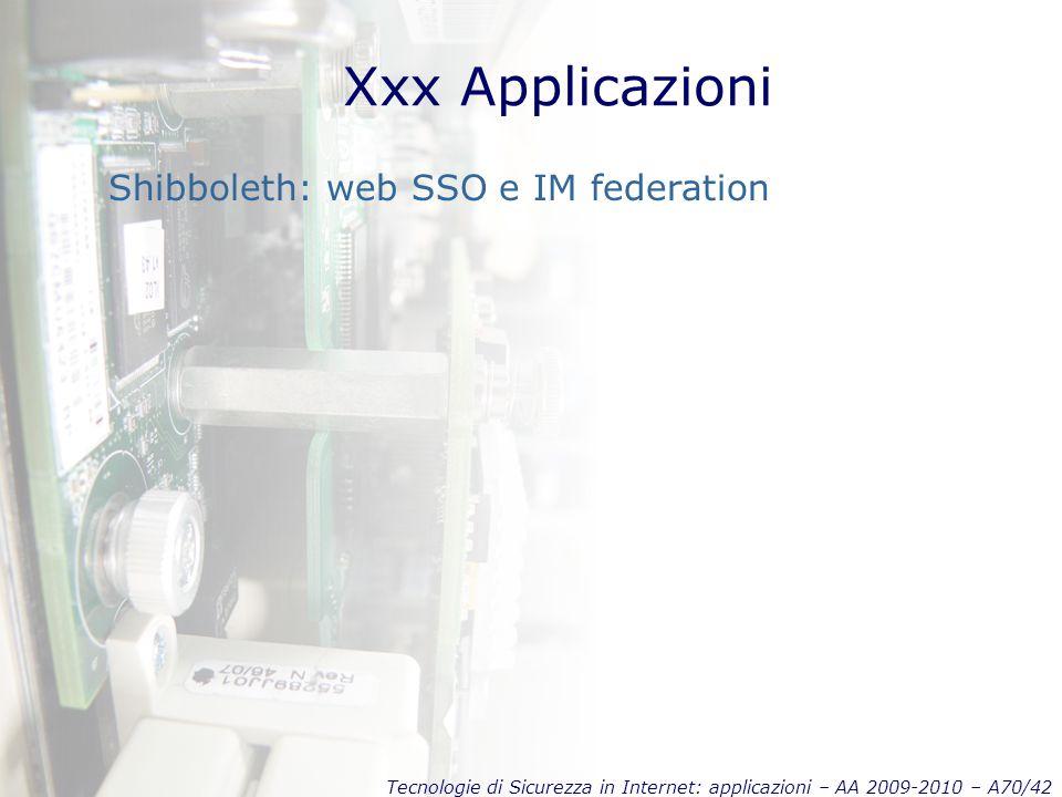 Tecnologie di Sicurezza in Internet: applicazioni – AA 2009-2010 – A70/42 Xxx Applicazioni Shibboleth: web SSO e IM federation