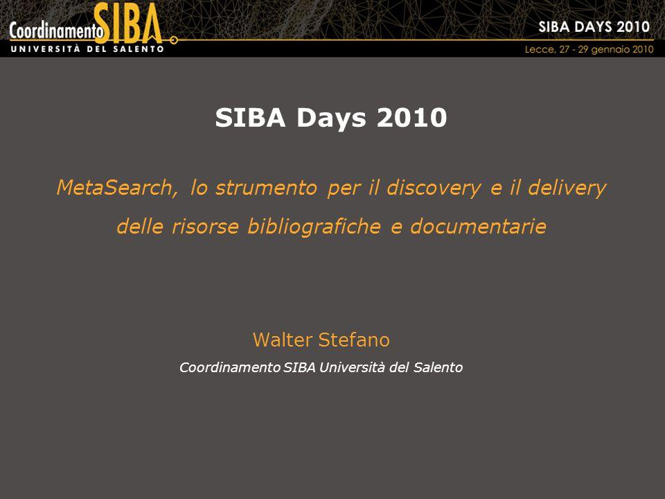 SIBA Days 2010 MetaSearch, lo strumento per il discovery e il delivery delle risorse bibliografiche e documentarie Walter Stefano Coordinamento SIBA Università del Salento