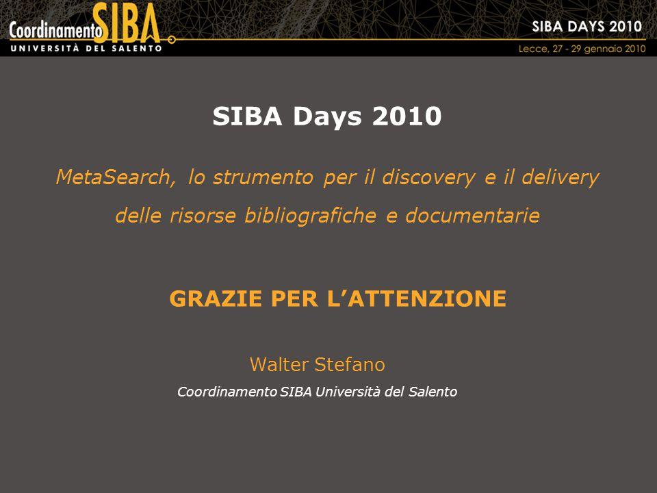SIBA Days 2010 MetaSearch, lo strumento per il discovery e il delivery delle risorse bibliografiche e documentarie Walter Stefano Coordinamento SIBA Università del Salento GRAZIE PER L'ATTENZIONE