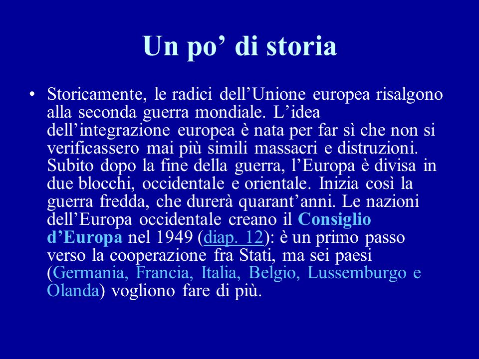 Un po' di storia Storicamente, le radici dell'Unione europea risalgono alla seconda guerra mondiale. L'idea dell'integrazione europea è nata per far s