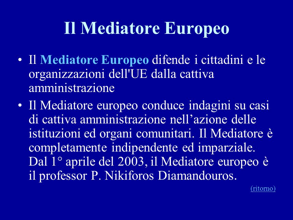 Il Mediatore Europeo Il Mediatore Europeo difende i cittadini e le organizzazioni dell'UE dalla cattiva amministrazione Il Mediatore europeo conduce i
