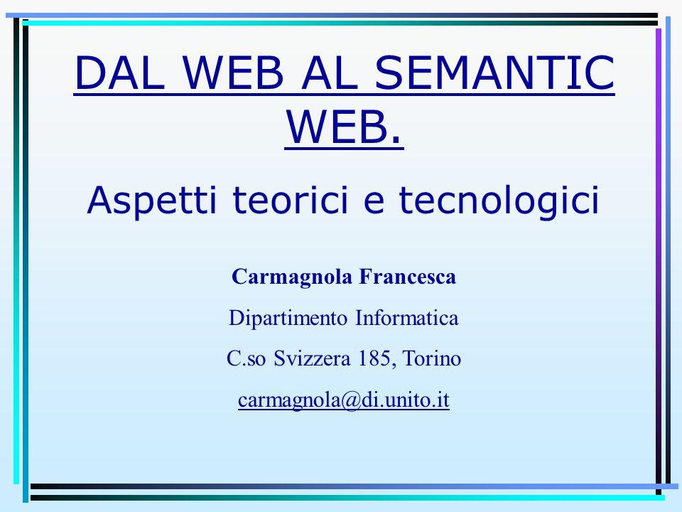 DAL WEB AL SEMANTIC WEB. Aspetti teorici e tecnologici Carmagnola Francesca Dipartimento Informatica C.so Svizzera 185, Torino carmagnola@di.unito.it