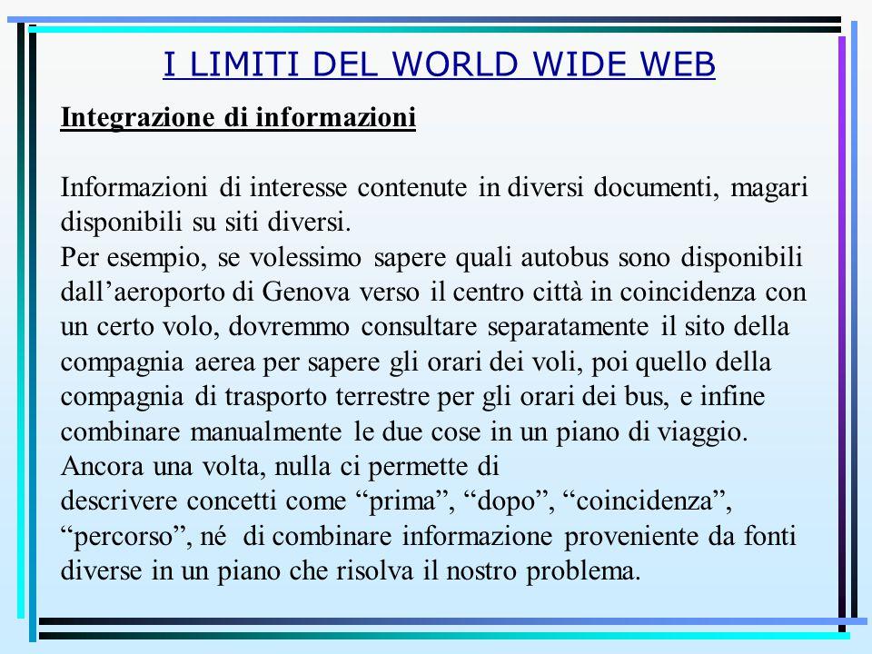 I LIMITI DEL WORLD WIDE WEB Integrazione di informazioni Informazioni di interesse contenute in diversi documenti, magari disponibili su siti diversi.