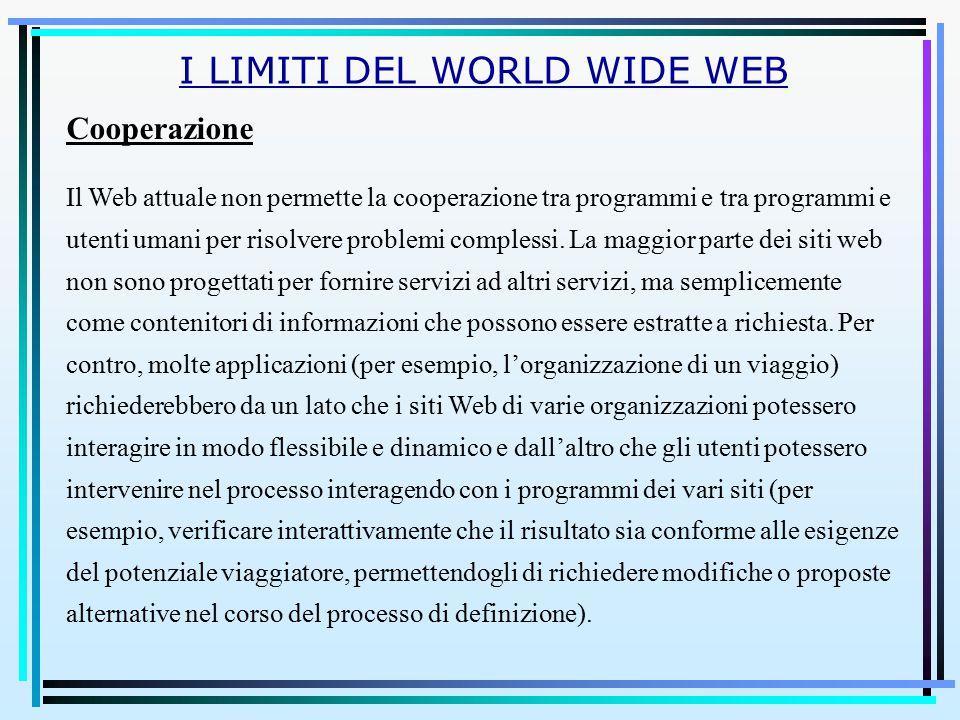 I LIMITI DEL WORLD WIDE WEB Cooperazione Il Web attuale non permette la cooperazione tra programmi e tra programmi e utenti umani per risolvere problemi complessi.