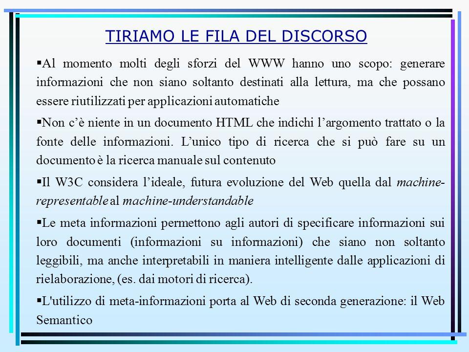  Al momento molti degli sforzi del WWW hanno uno scopo: generare informazioni che non siano soltanto destinati alla lettura, ma che possano essere riutilizzati per applicazioni automatiche  Non c'è niente in un documento HTML che indichi l'argomento trattato o la fonte delle informazioni.