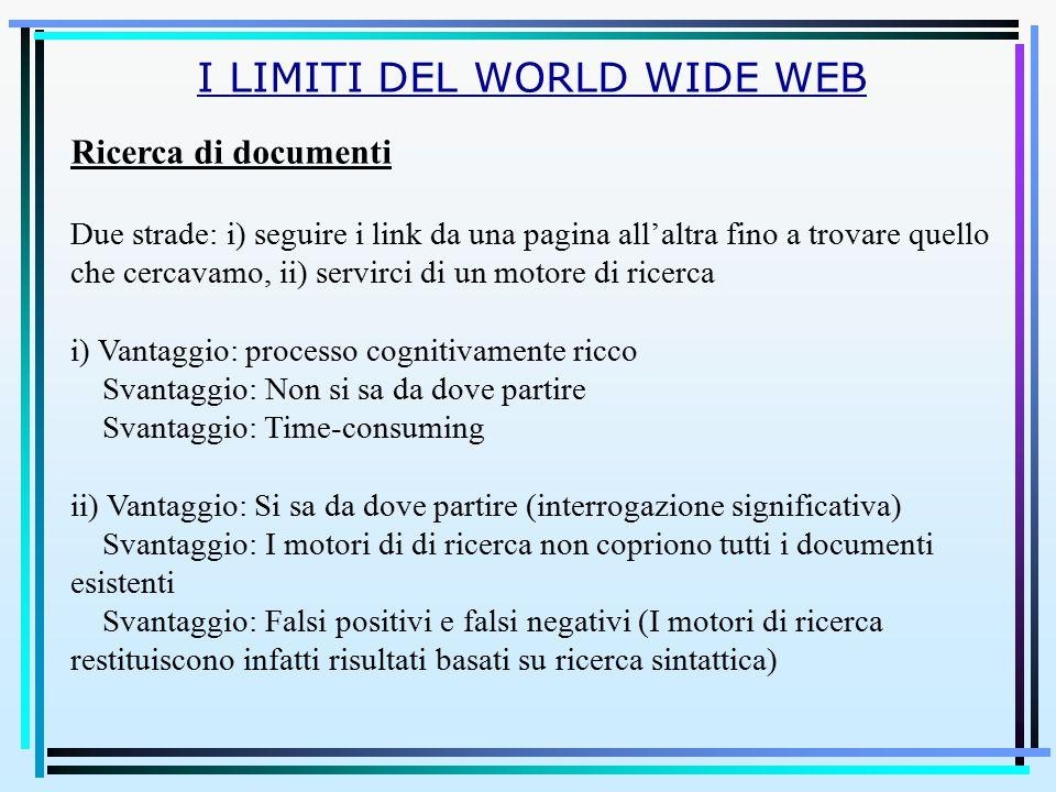 I LIMITI DEL WORLD WIDE WEB Ricerca di documenti Due strade: i) seguire i link da una pagina all'altra fino a trovare quello che cercavamo, ii) servir