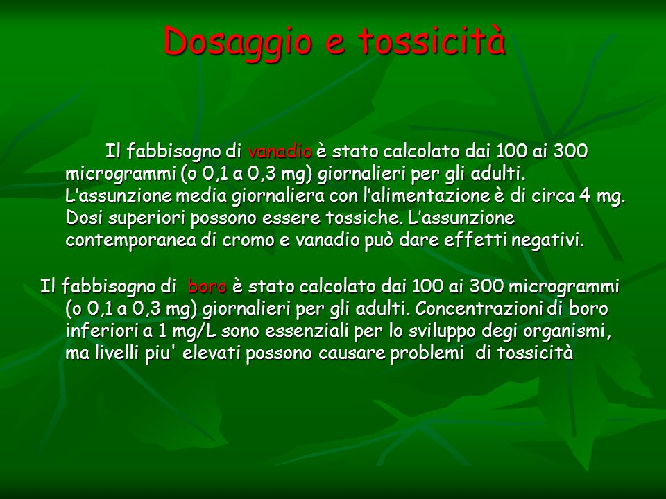 Dosaggio e tossicità Il fabbisogno di vanadio è stato calcolato dai 100 ai 300 microgrammi (o 0,1 a 0,3 mg) giornalieri per gli adulti. L'assunzione m