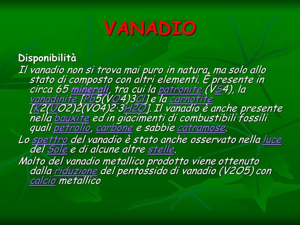 VANADIO Disponibilità Il vanadio non si trova mai puro in natura, ma solo allo stato di composto con altri elementi. È presente in circa 65 minerali,