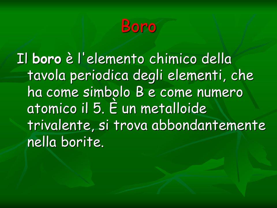 Boro Il boro è l'elemento chimico della tavola periodica degli elementi, che ha come simbolo B e come numero atomico il 5. È un metalloide trivalente,