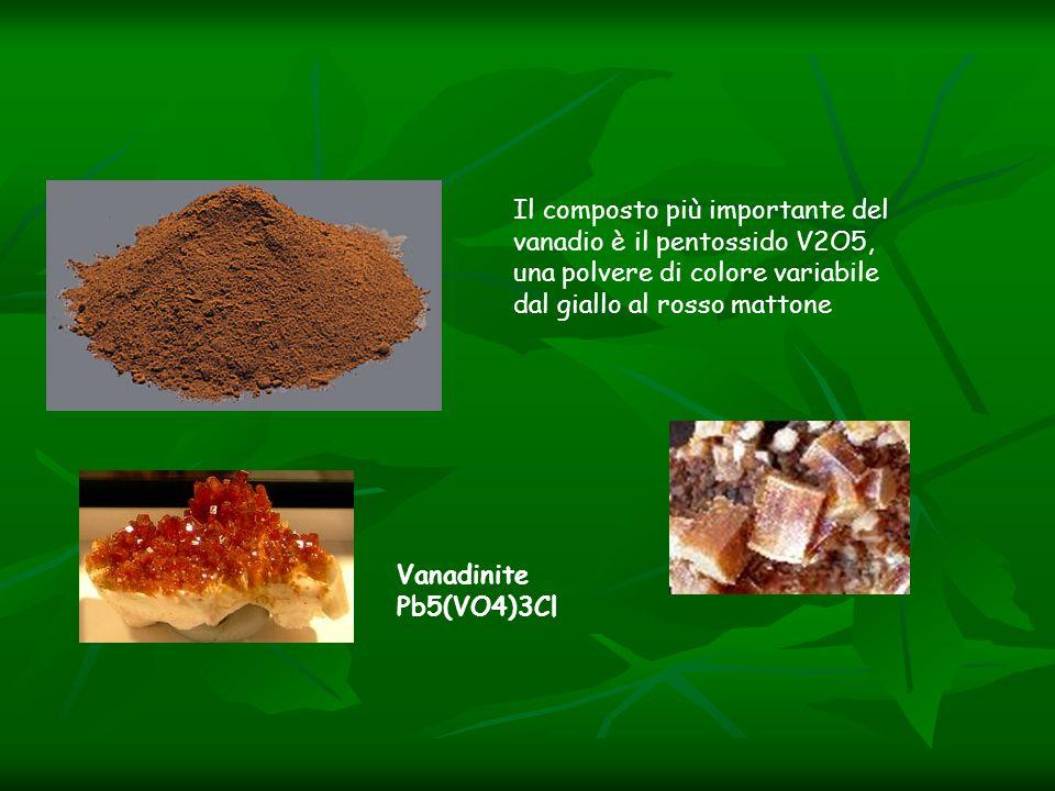 Il composto più importante del vanadio è il pentossido V2O5, una polvere di colore variabile dal giallo al rosso mattone Vanadinite Pb5(VO4)3Cl