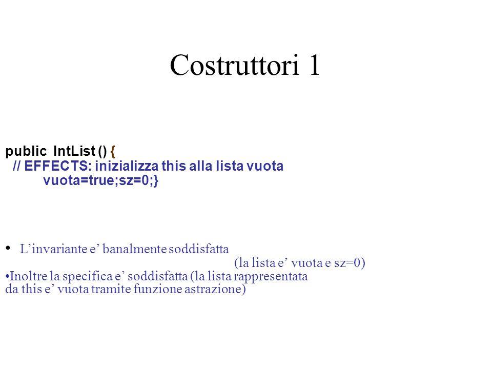 Costruttori 1 public IntList () { // EFFECTS: inizializza this alla lista vuota vuota=true;sz=0;} L'invariante e' banalmente soddisfatta (la lista e' vuota e sz=0) Inoltre la specifica e' soddisfatta (la lista rappresentata da this e' vuota tramite funzione astrazione)