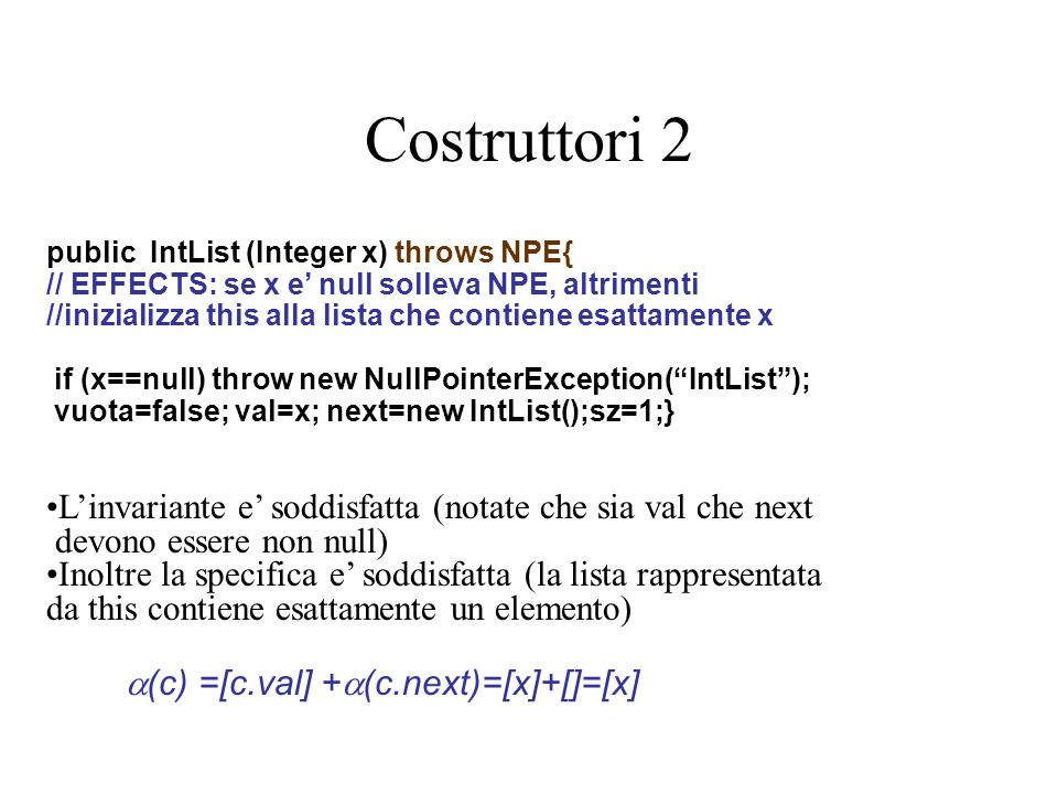 Costruttori 2 public IntList (Integer x) throws NPE{ // EFFECTS: se x e' null solleva NPE, altrimenti //inizializza this alla lista che contiene esattamente x if (x==null) throw new NullPointerException( IntList ); vuota=false; val=x; next=new IntList();sz=1;} L'invariante e' soddisfatta (notate che sia val che next devono essere non null) Inoltre la specifica e' soddisfatta (la lista rappresentata da this contiene esattamente un elemento)  (c) =[c.val] +  (c.next)=[x]+[]=[x]