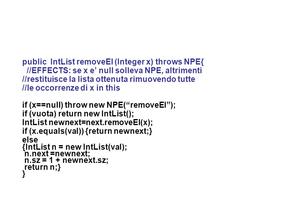 public IntList removeEl (Integer x) throws NPE{ //EFFECTS: se x e' null solleva NPE, altrimenti //restituisce la lista ottenuta rimuovendo tutte //le occorrenze di x in this if (x==null) throw new NPE( removeEl ); if (vuota) return new IntList(); IntList newnext=next.removeEl(x); if (x.equals(val)) {return newnext;} else {IntList n = new IntList(val); n.next =newnext; n.sz = 1 + newnext.sz; return n;} }