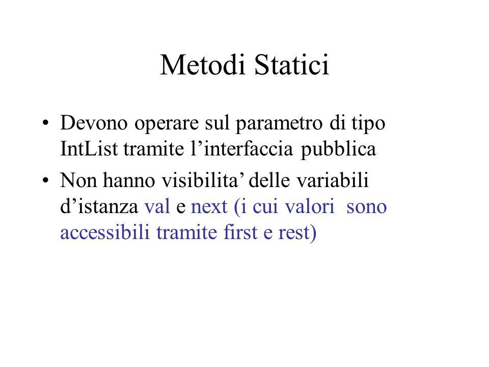 Metodi Statici Devono operare sul parametro di tipo IntList tramite l'interfaccia pubblica Non hanno visibilita' delle variabili d'istanza val e next (i cui valori sono accessibili tramite first e rest)