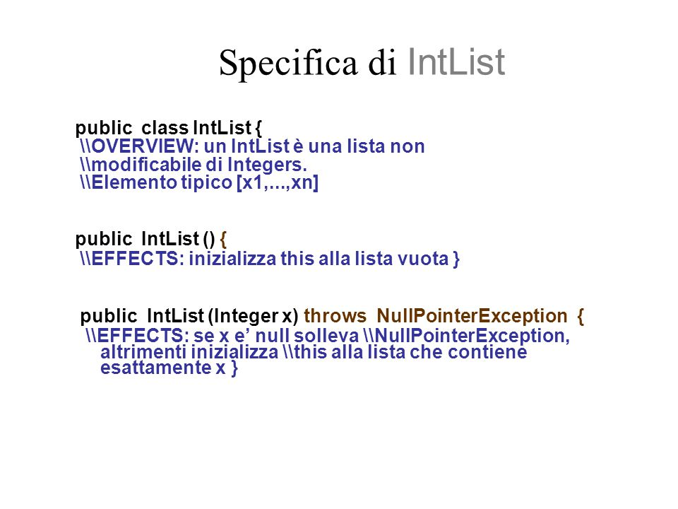 Metodi Produttori public IntList addEl (Integer x) throws NullPointerException{ \\EFFECTS: se x e' null solleva \\NullPointerException,altrimenti \\ restituisce la lista ottenuta aggiungendo x \\all'inizio di this } public IntList removeEl (Integer x) throws NullPointerException{ \\EFFECTS: se x e' null solleva \\NullPointerException, altrimenti restituisce \\la lista ottenuta rimuovendo tutte le \\occorrenze di x in this }