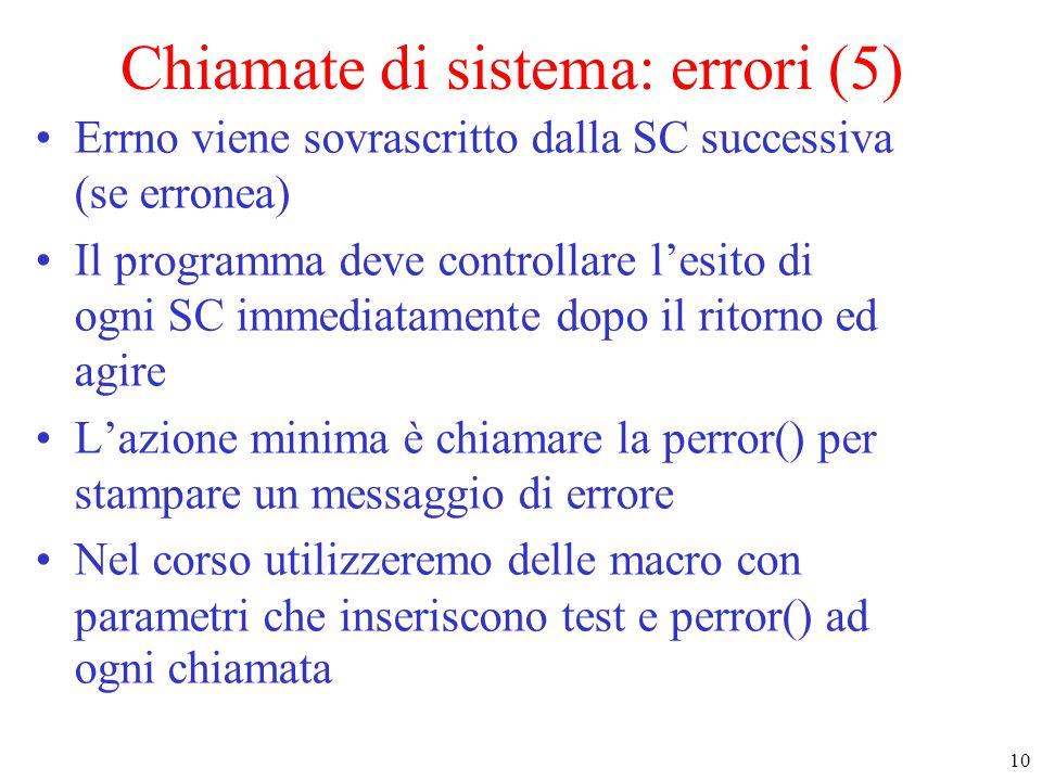 10 Chiamate di sistema: errori (5) Errno viene sovrascritto dalla SC successiva (se erronea) Il programma deve controllare l'esito di ogni SC immediatamente dopo il ritorno ed agire L'azione minima è chiamare la perror() per stampare un messaggio di errore Nel corso utilizzeremo delle macro con parametri che inseriscono test e perror() ad ogni chiamata