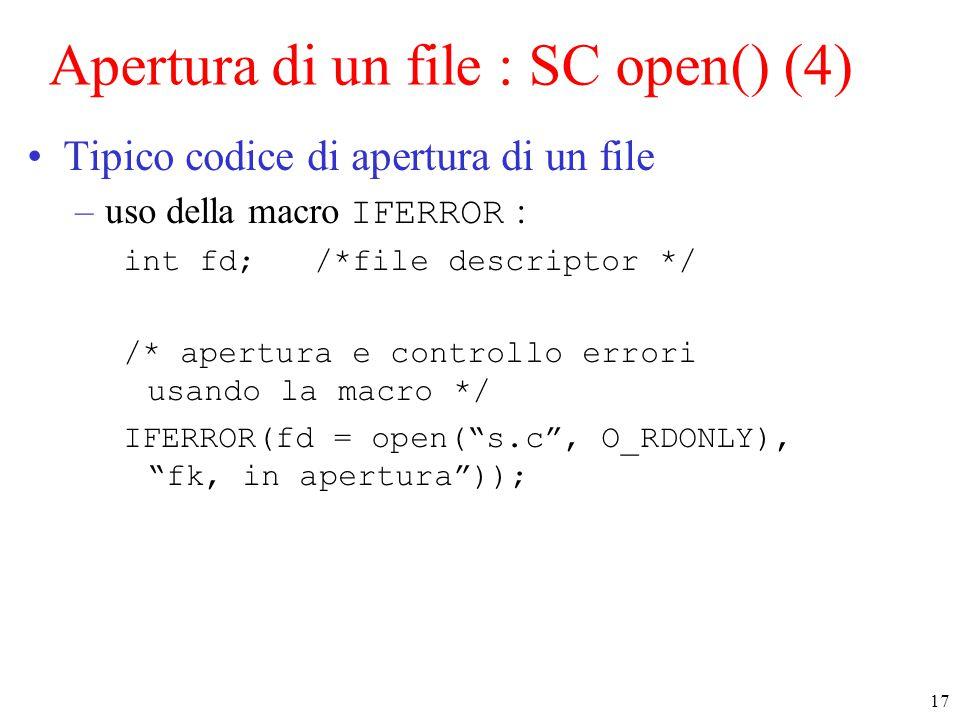 17 Apertura di un file : SC open() (4) Tipico codice di apertura di un file –uso della macro IFERROR : int fd; /*file descriptor */ /* apertura e controllo errori usando la macro */ IFERROR(fd = open( s.c , O_RDONLY), fk, in apertura ));