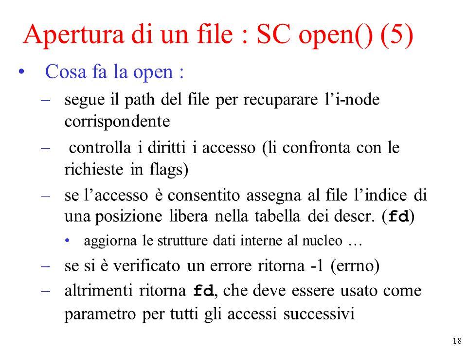 18 Apertura di un file : SC open() (5) Cosa fa la open : –segue il path del file per recuparare l'i-node corrispondente – controlla i diritti i accesso (li confronta con le richieste in flags) –se l'accesso è consentito assegna al file l'indice di una posizione libera nella tabella dei descr.