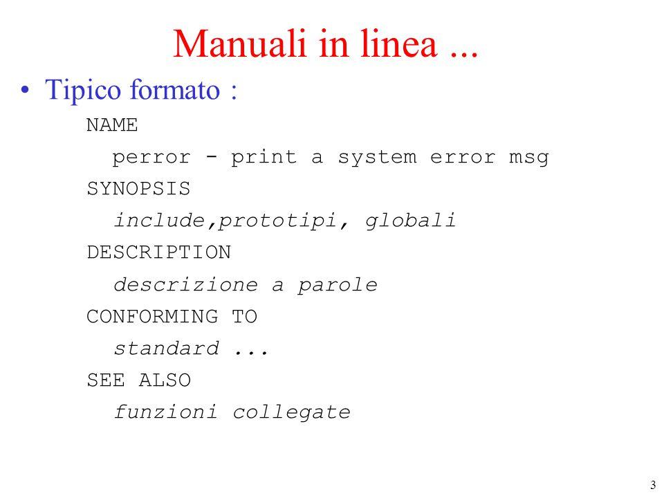 4 Manuali in linea …(2) Ci sono 3 sezioni : –1 (default) le utility chiamabili da shell –2 le system call –3 le funzioni di libreria standard C Ci sono utility che hanno lo stesso nome delle funzioni nelle sezioni 2/3, –specificare la sezione per avere l'informazione corretta Se non funzionano: –controllare il valore della variabile di ambiente MANPATH