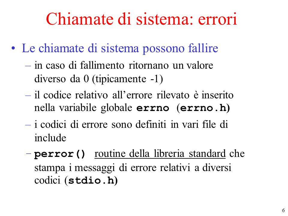 6 Chiamate di sistema: errori Le chiamate di sistema possono fallire –in caso di fallimento ritornano un valore diverso da 0 (tipicamente -1) –il codice relativo all'errore rilevato è inserito nella variabile globale errno ( errno.h ) –i codici di errore sono definiti in vari file di include –perror() routine della libreria standard che stampa i messaggi di errore relativi a diversi codici ( stdio.h )