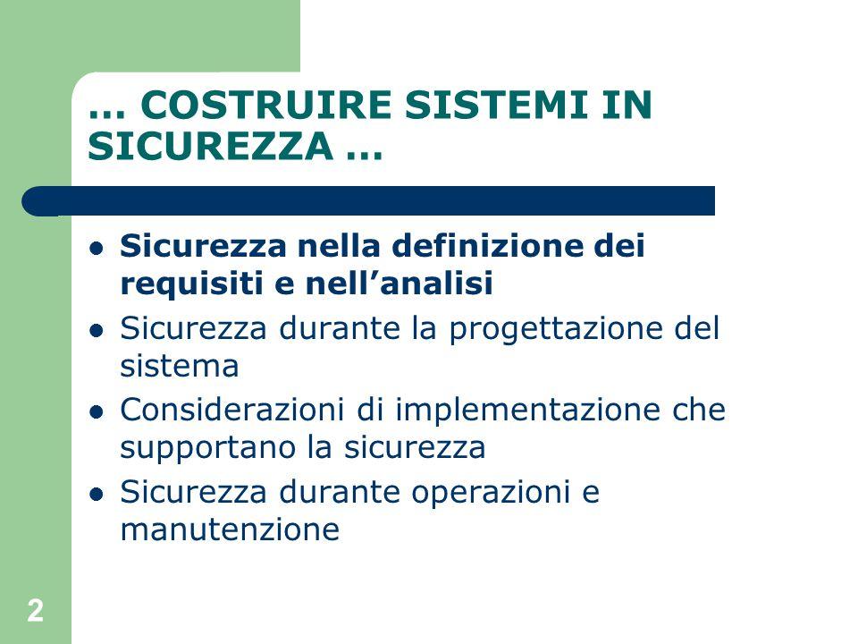 2 … COSTRUIRE SISTEMI IN SICUREZZA … Sicurezza nella definizione dei requisiti e nell'analisi Sicurezza durante la progettazione del sistema Considerazioni di implementazione che supportano la sicurezza Sicurezza durante operazioni e manutenzione