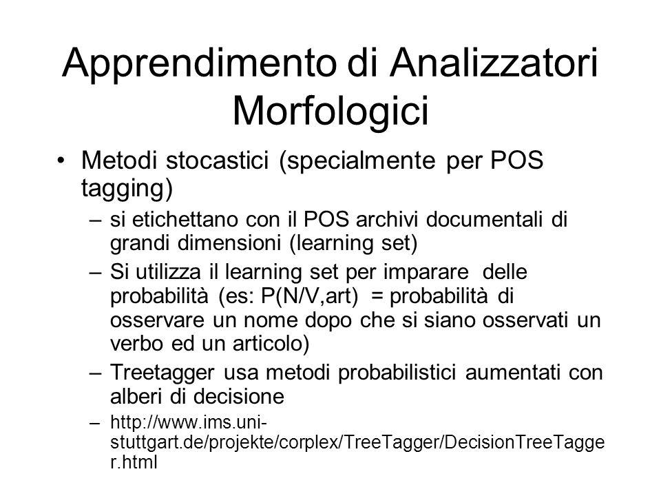 Apprendimento di Analizzatori Morfologici Metodi stocastici (specialmente per POS tagging) –si etichettano con il POS archivi documentali di grandi dimensioni (learning set) –Si utilizza il learning set per imparare delle probabilità (es: P(N/V,art) = probabilità di osservare un nome dopo che si siano osservati un verbo ed un articolo) –Treetagger usa metodi probabilistici aumentati con alberi di decisione –http://www.ims.uni- stuttgart.de/projekte/corplex/TreeTagger/DecisionTreeTagge r.html