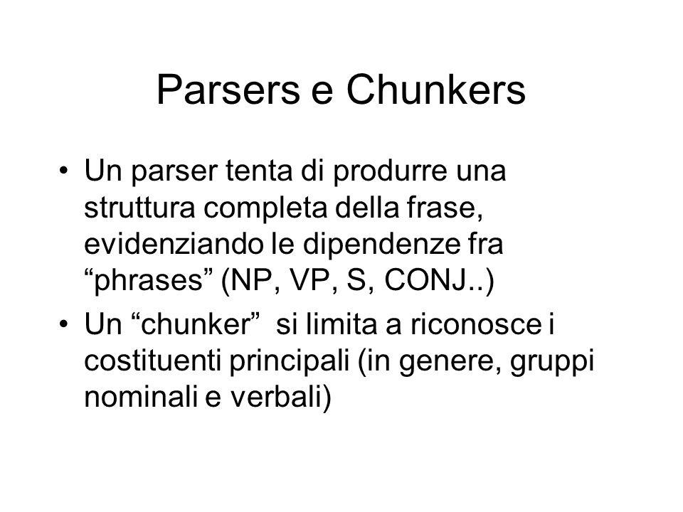 Parsers e Chunkers Un parser tenta di produrre una struttura completa della frase, evidenziando le dipendenze fra phrases (NP, VP, S, CONJ..) Un chunker si limita a riconosce i costituenti principali (in genere, gruppi nominali e verbali)