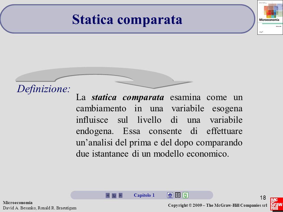 Microeconomia David A. Besanko, Ronald R. Braeutigam Copyright © 2009 – The McGraw-Hill Companies srl 18 Statica comparata La statica comparata esamin