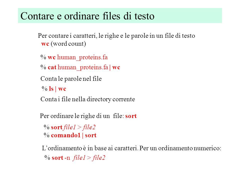 Contare e ordinare files di testo Per contare i caratteri, le righe e le parole in un file di testo wc (word count) % wc human_proteins.fa Conta le parole nel file % cat human_proteins.fa | wc % ls | wc Conta i file nella directory corrente Per ordinare le righe di un file: sort % sort file1 > file2 % comando1 | sort L'ordinamento è in base ai caratteri.