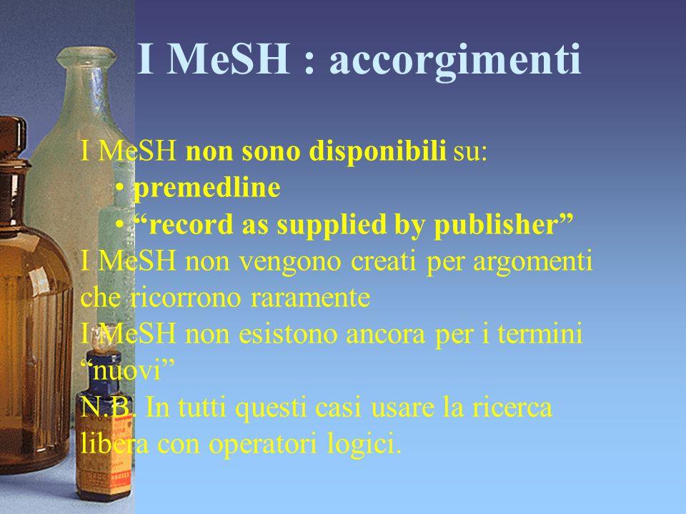 """I MeSH : accorgimenti I MeSH non sono disponibili su: premedline """"record as supplied by publisher"""" I MeSH non vengono creati per argomenti che ricorro"""